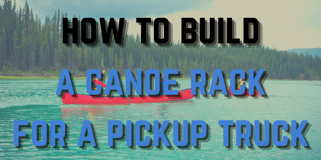 How To Build A Canoe Rack For A Pickup Truck